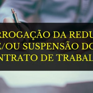 PRORROGAÇÃO DA REDUÇÃO DE JORNADA E SALÁRIO; E/OU SUSPENSÃO DO CONTRATO DE TRABALHO